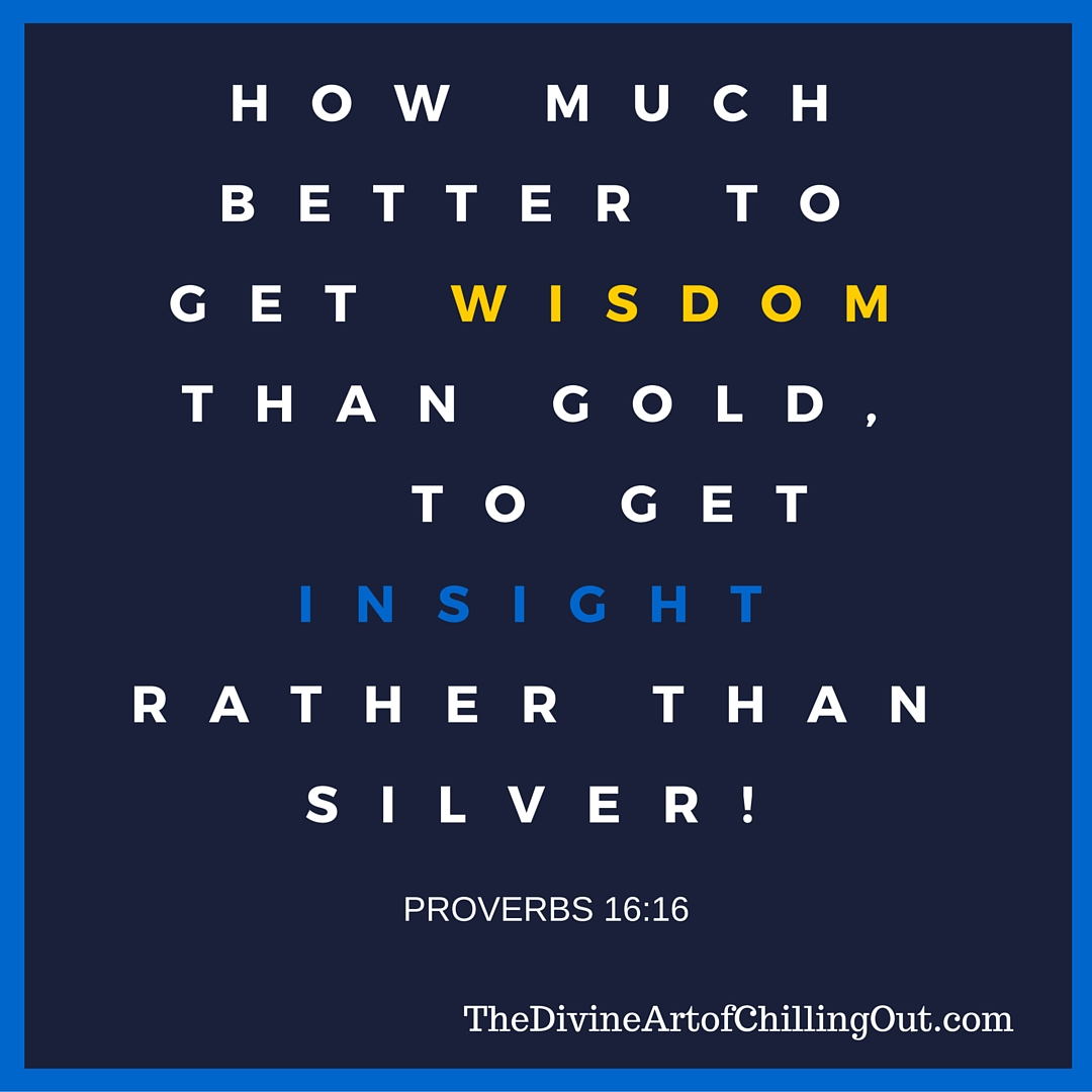 How much better to get wisdom than gold, to get insight rather than silver!