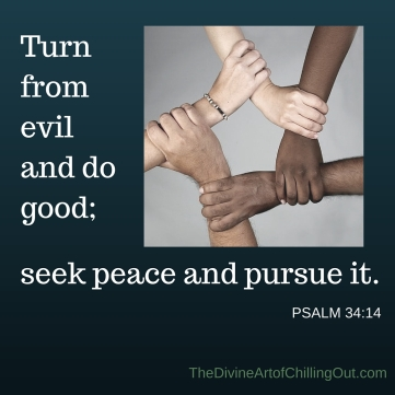 Turn from evil and do good; seek peace and pursue it.